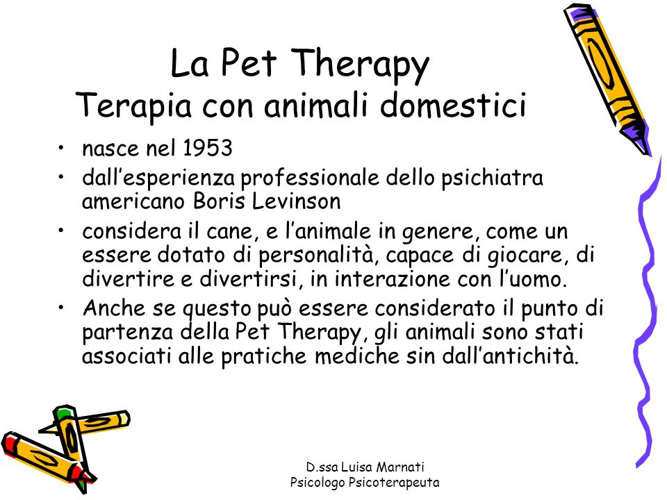 D.ssa Luisa Marnati Psicologo Psicoterapeuta La Pet Therapy Terapia con animali domestici nasce nel 1953 dallesperienza professionale dello psichiatra