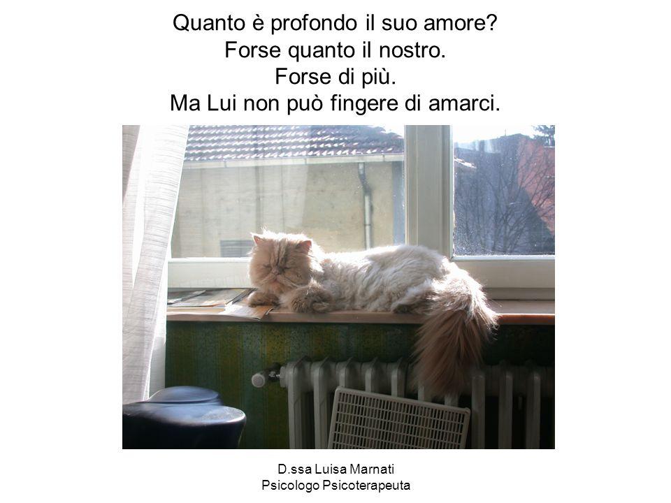 D.ssa Luisa Marnati Psicologo Psicoterapeuta Quanto è profondo il suo amore? Forse quanto il nostro. Forse di più. Ma Lui non può fingere di amarci.