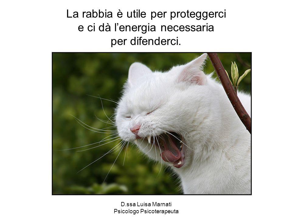 D.ssa Luisa Marnati Psicologo Psicoterapeuta La rabbia è utile per proteggerci e ci dà lenergia necessaria per difenderci.