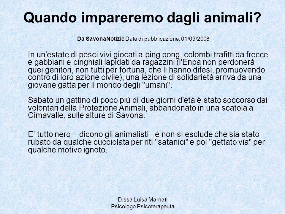 D.ssa Luisa Marnati Psicologo Psicoterapeuta Quando impareremo dagli animali? Da SavonaNotizie Data di pubblicazione: 01/09/2008 In un'estate di pesci