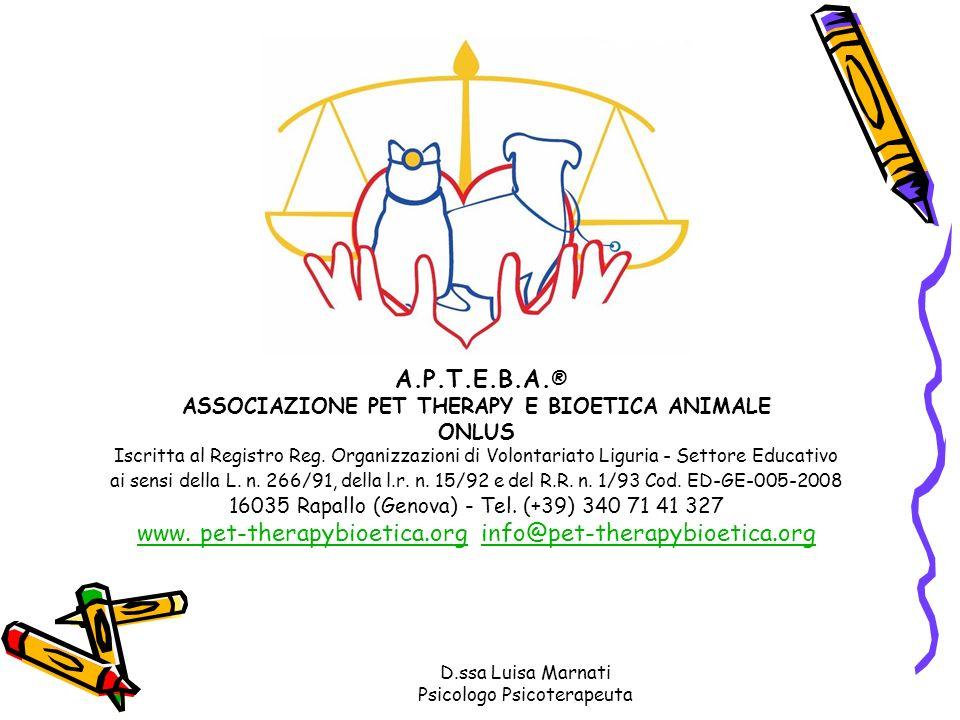 D.ssa Luisa Marnati Psicologo Psicoterapeuta A.P.T.E.B.A. ® ASSOCIAZIONE PET THERAPY E BIOETICA ANIMALE ONLUS Iscritta al Registro Reg. Organizzazioni