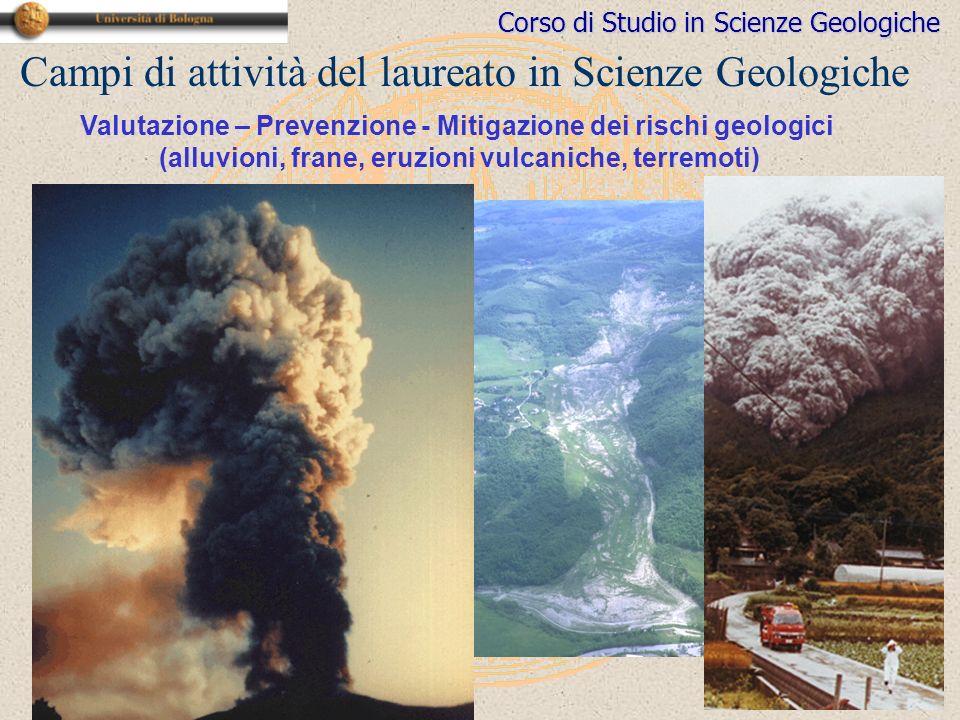 Corso di Studio in Scienze Geologiche Campi di attività del laureato in Scienze Geologiche Valutazione – Prevenzione - Mitigazione dei rischi geologici (alluvioni, frane, eruzioni vulcaniche, terremoti)