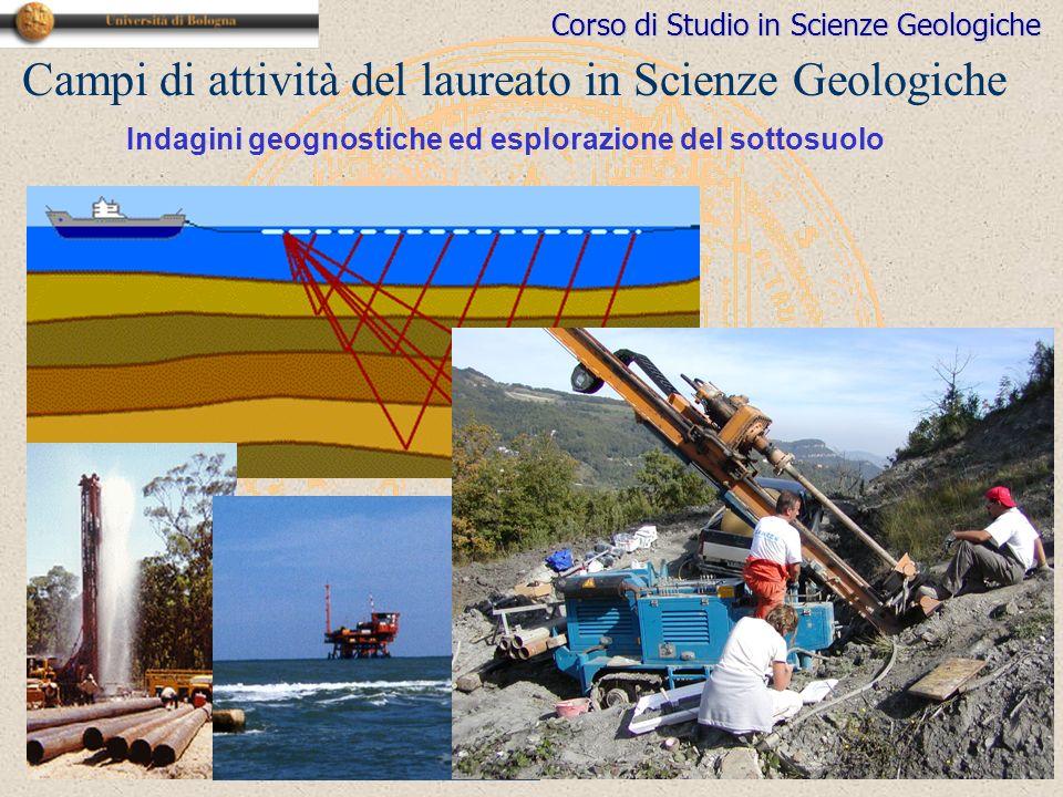 Corso di Studio in Scienze Geologiche Campi di attività del laureato in Scienze Geologiche Indagini geognostiche ed esplorazione del sottosuolo