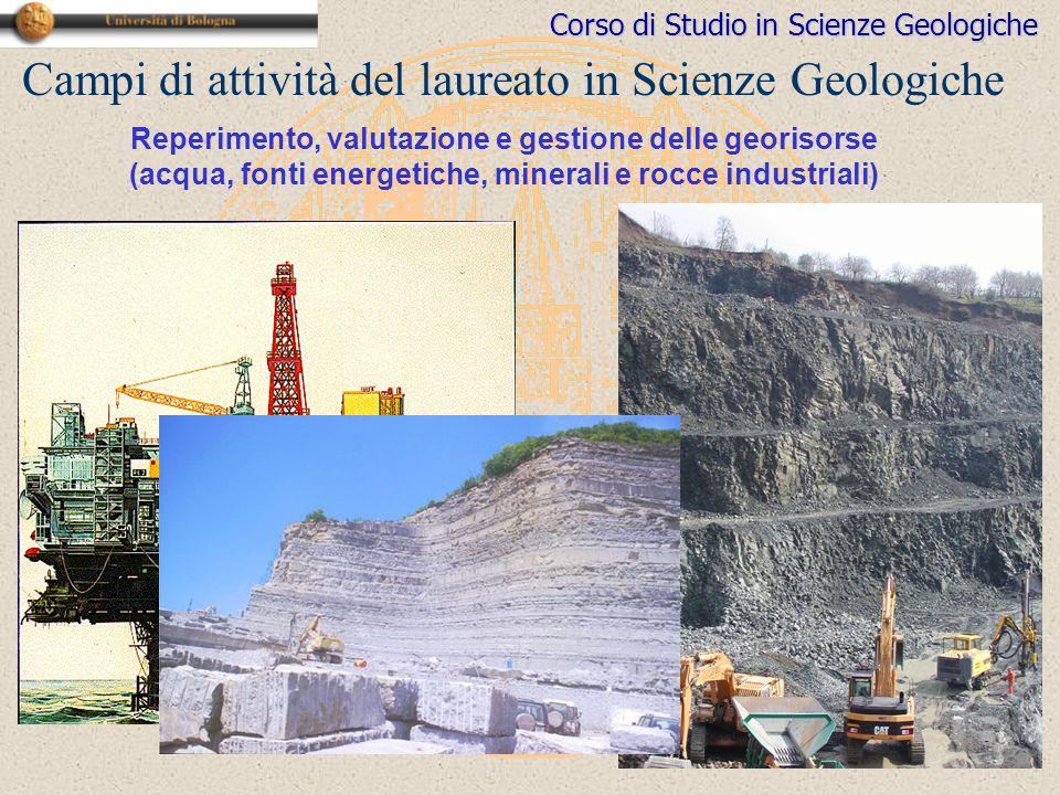 Corso di Studio in Scienze Geologiche Campi di attività del laureato in Scienze Geologiche Reperimento, valutazione e gestione delle georisorse (acqua, fonti energetiche, minerali e rocce industriali)