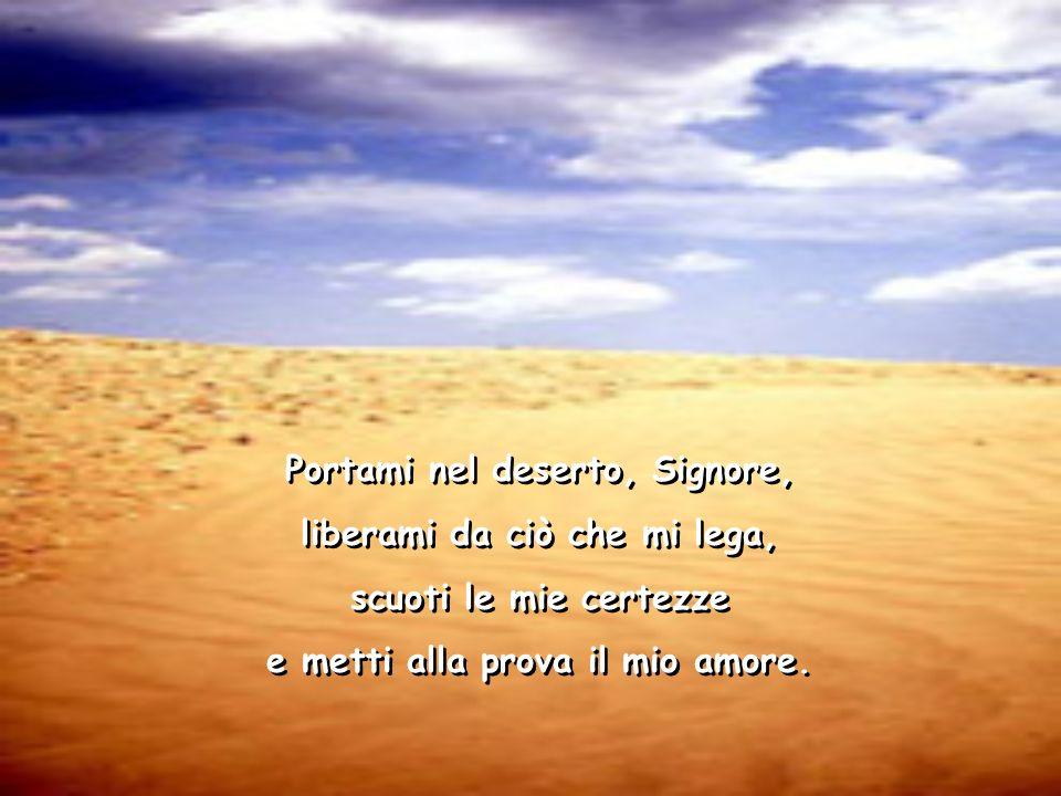 Portami nel deserto, Signore, liberami da ciò che mi lega, scuoti le mie certezze e metti alla prova il mio amore.