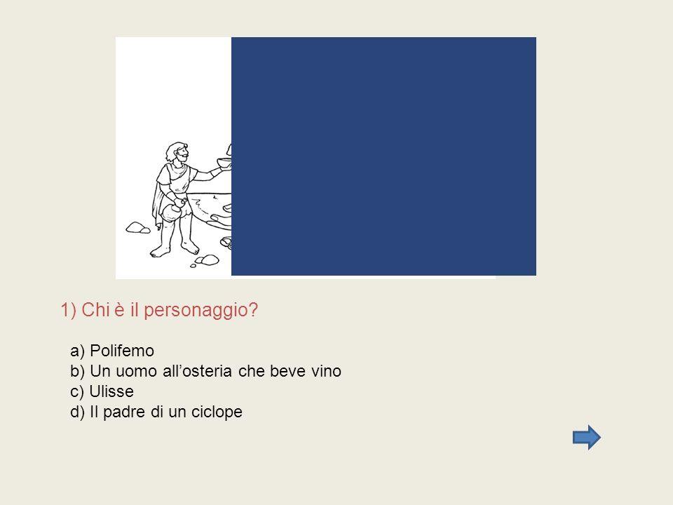 1) Chi è il personaggio? a) Polifemo b) Un uomo allosteria che beve vino c) Ulisse d) Il padre di un ciclope