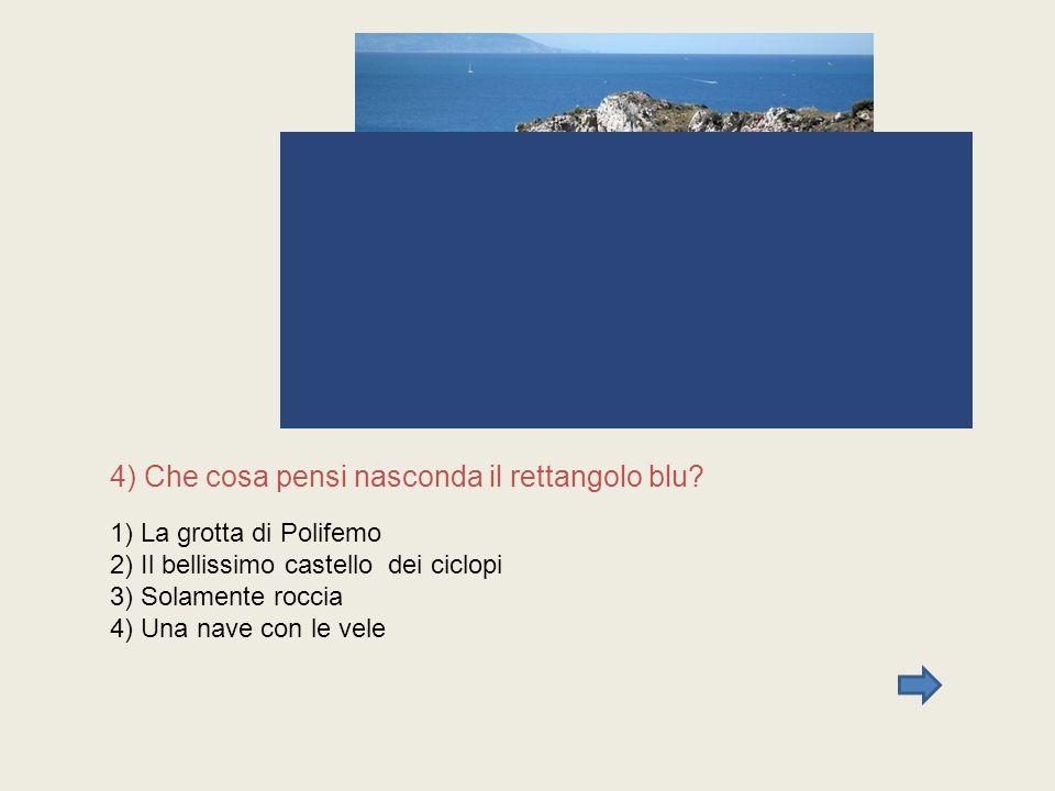 4) Che cosa pensi nasconda il rettangolo blu? 1) La grotta di Polifemo 2) Il bellissimo castello dei ciclopi 3) Solamente roccia 4) Una nave con le ve