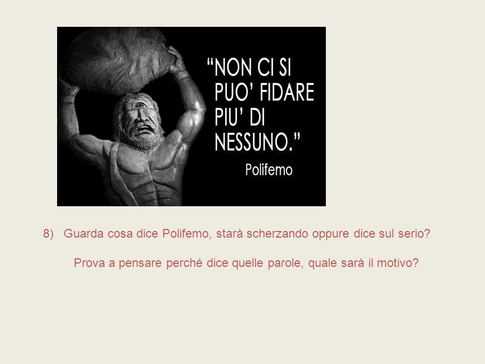 8) Guarda cosa dice Polifemo, starà scherzando oppure dice sul serio? Prova a pensare perché dice quelle parole, quale sarà il motivo?