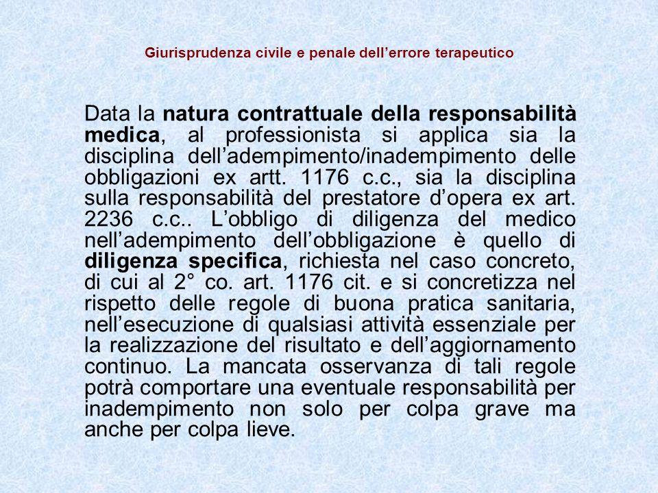 Giurisprudenza civile e penale dellerrore terapeutico Data la natura contrattuale della responsabilità medica, al professionista si applica sia la disciplina delladempimento/inadempimento delle obbligazioni ex artt.