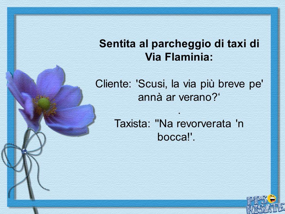 Sentita al parcheggio di taxi di Via Flaminia: Cliente: Scusi, la via più breve pe annà ar verano?.