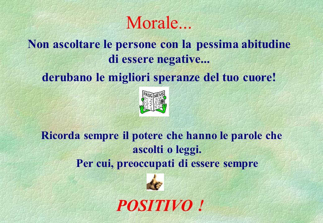 Morale...Non ascoltare le persone con la pessima abitudine di essere negative...