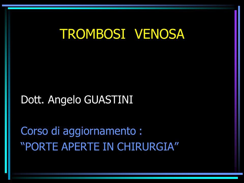 TROMBOSI VENOSA Dott. Angelo GUASTINI Corso di aggiornamento : PORTE APERTE IN CHIRURGIA