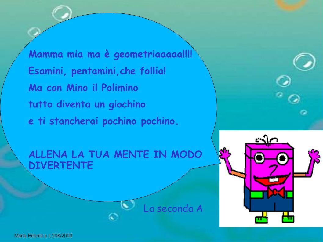 Maria Bitonto a.s.208/2009 La seconda A Mamma mia ma è geometriaaaaa!!!! Esamini, pentamini,che follia! Ma con Mino il Polimino tutto diventa un gioch