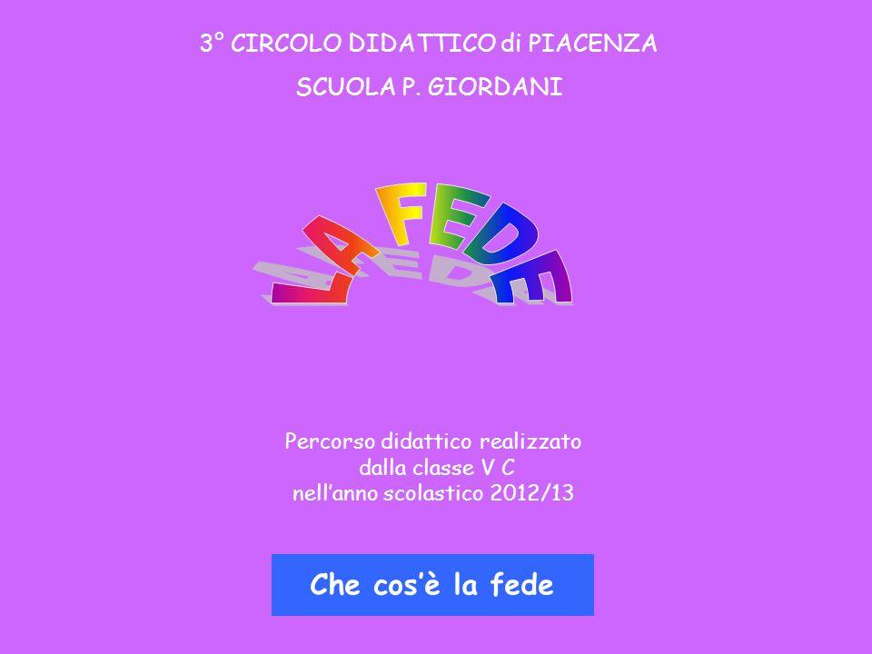 Che cosè la fede Percorso didattico realizzato dalla classe V C nellanno scolastico 2012/13 3° CIRCOLO DIDATTICO di PIACENZA SCUOLA P.