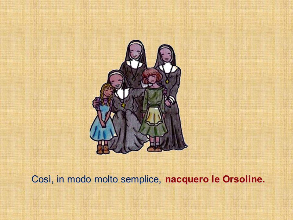 Così, in modo molto semplice, nacquero le Orsoline.
