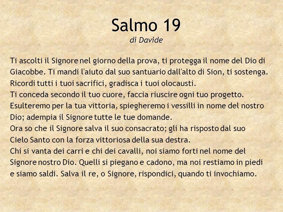 Salmo 19 di Davide Ti ascolti il Signore nel giorno della prova, ti protegga il nome del Dio di Giacobbe. Ti mandi l'aiuto dal suo santuario dall'alto
