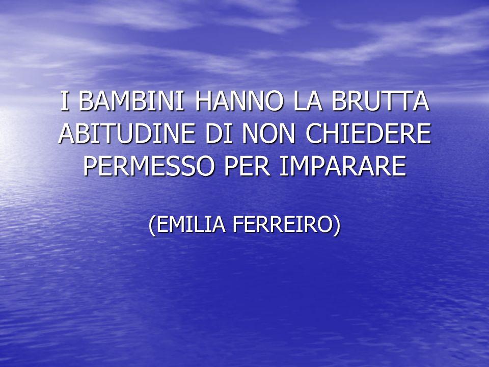 I BAMBINI HANNO LA BRUTTA ABITUDINE DI NON CHIEDERE PERMESSO PER IMPARARE (EMILIA FERREIRO)