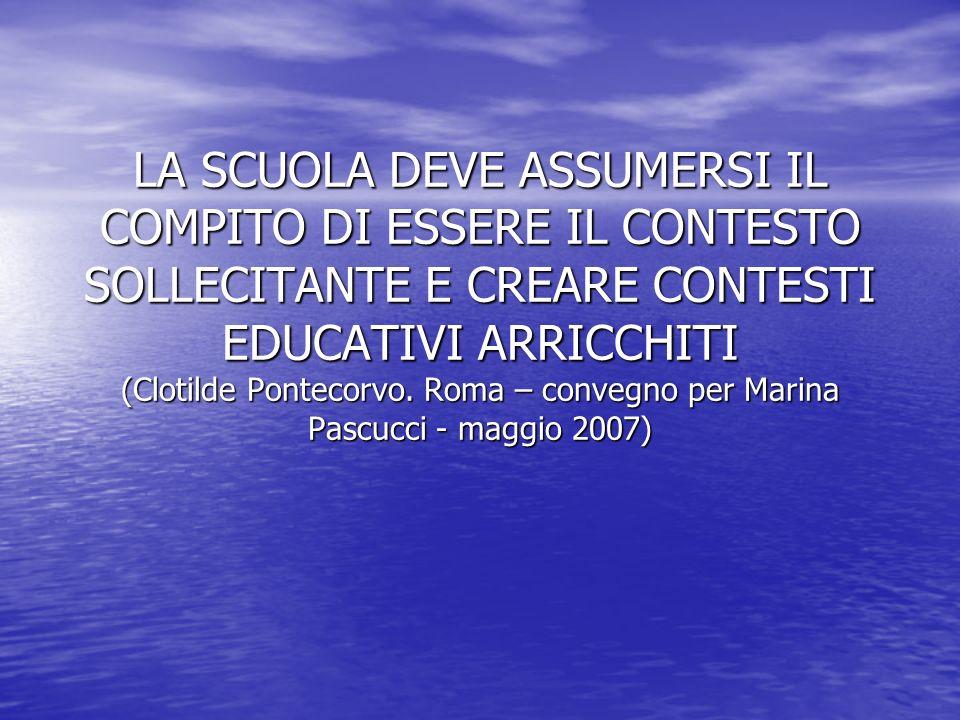 LA SCUOLA DEVE ASSUMERSI IL COMPITO DI ESSERE IL CONTESTO SOLLECITANTE E CREARE CONTESTI EDUCATIVI ARRICCHITI (Clotilde Pontecorvo. Roma – convegno pe