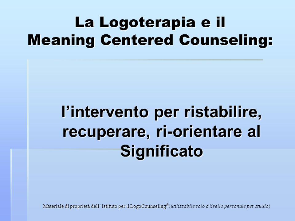 Materiale di proprietà dell Istituto per il LogoCounseling ® (utilizzabile solo a livello personale per studio) La Logoterapia e il Meaning Centered C