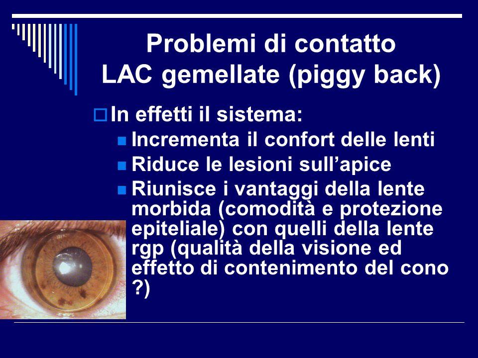 Problemi di contatto LAC gemellate (piggy back) In effetti il sistema: Incrementa il confort delle lenti Riduce le lesioni sullapice Riunisce i vantag