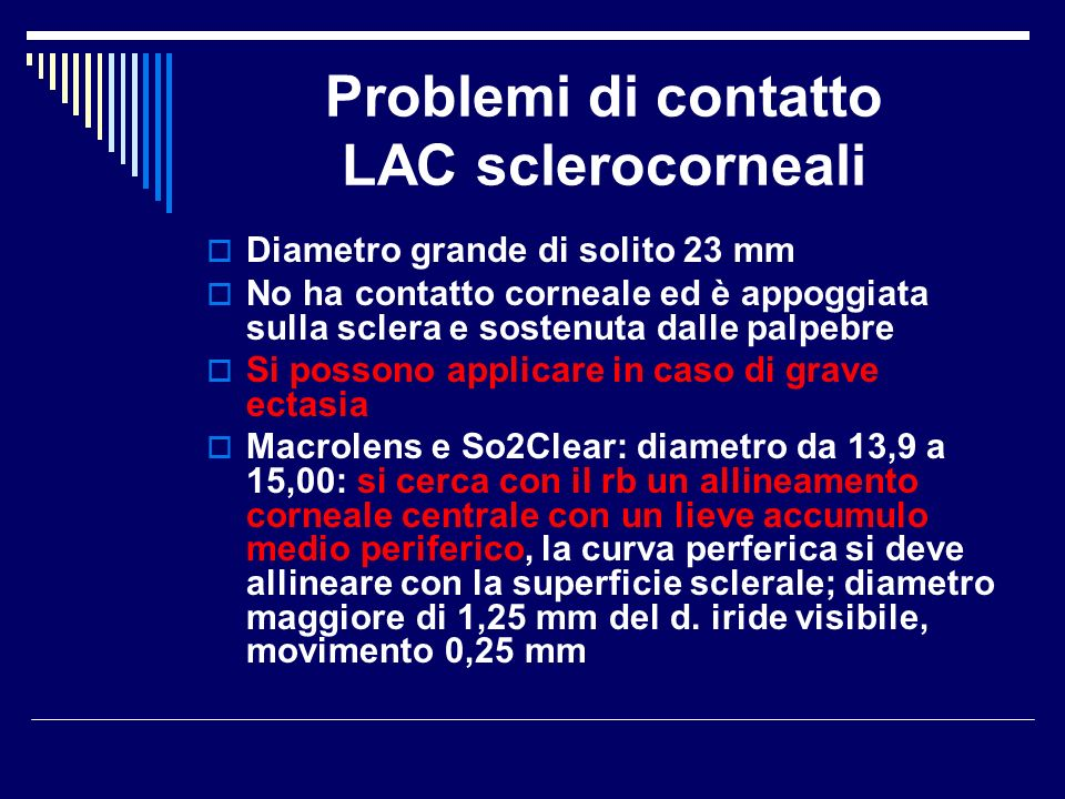 Problemi di contatto LAC sclerocorneali Diametro grande di solito 23 mm No ha contatto corneale ed è appoggiata sulla sclera e sostenuta dalle palpebr