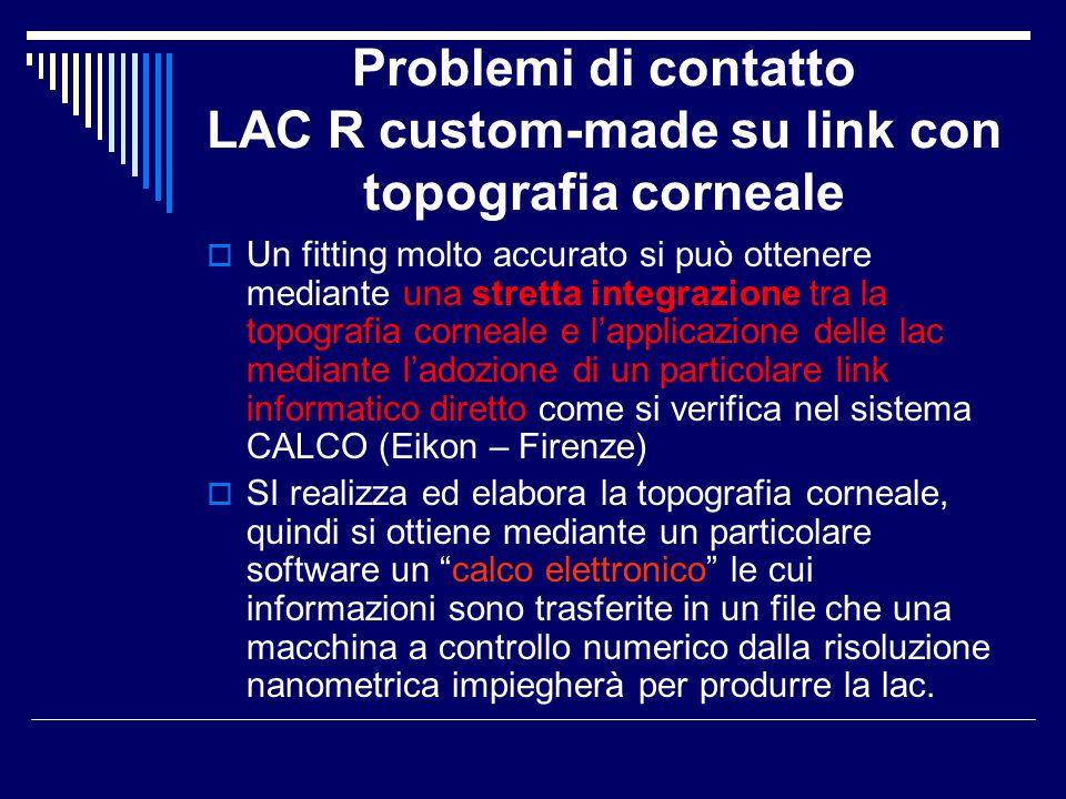 Problemi di contatto LAC R custom-made su link con topografia corneale Un fitting molto accurato si può ottenere mediante una stretta integrazione tra