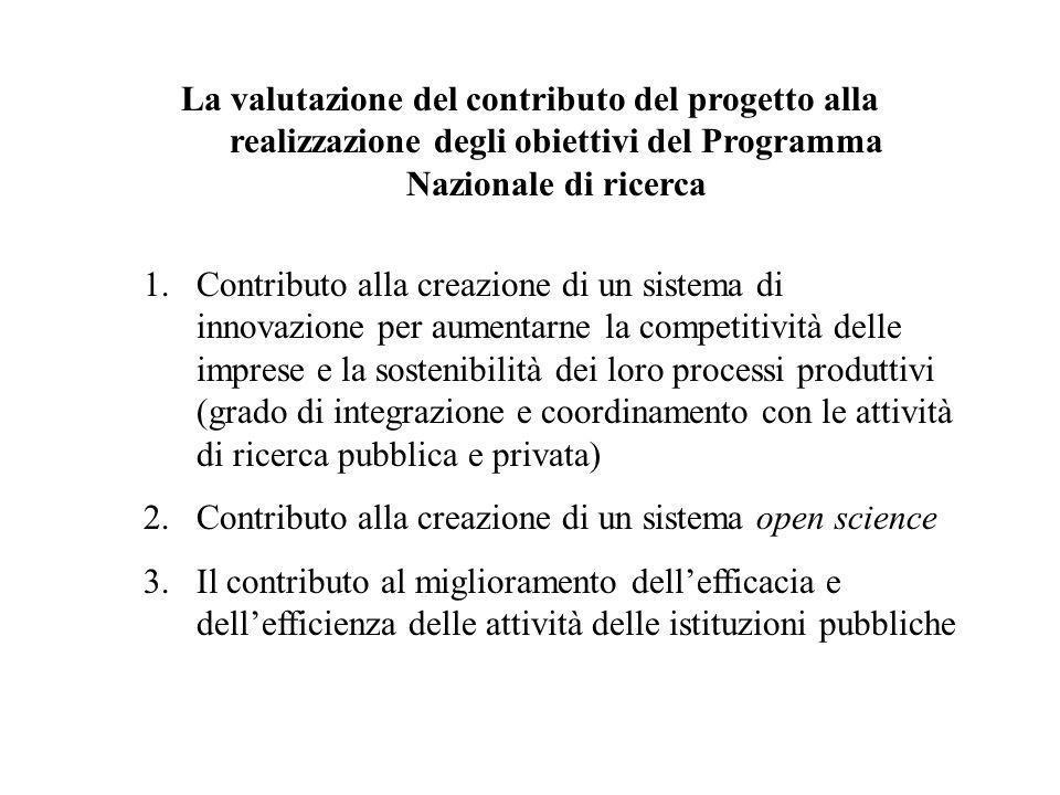 La valutazione del contributo del progetto alla realizzazione degli obiettivi del Programma Nazionale di ricerca 1.Contributo alla creazione di un sistema di innovazione per aumentarne la competitività delle imprese e la sostenibilità dei loro processi produttivi (grado di integrazione e coordinamento con le attività di ricerca pubblica e privata) 2.Contributo alla creazione di un sistema open science 3.Il contributo al miglioramento dellefficacia e dellefficienza delle attività delle istituzioni pubbliche
