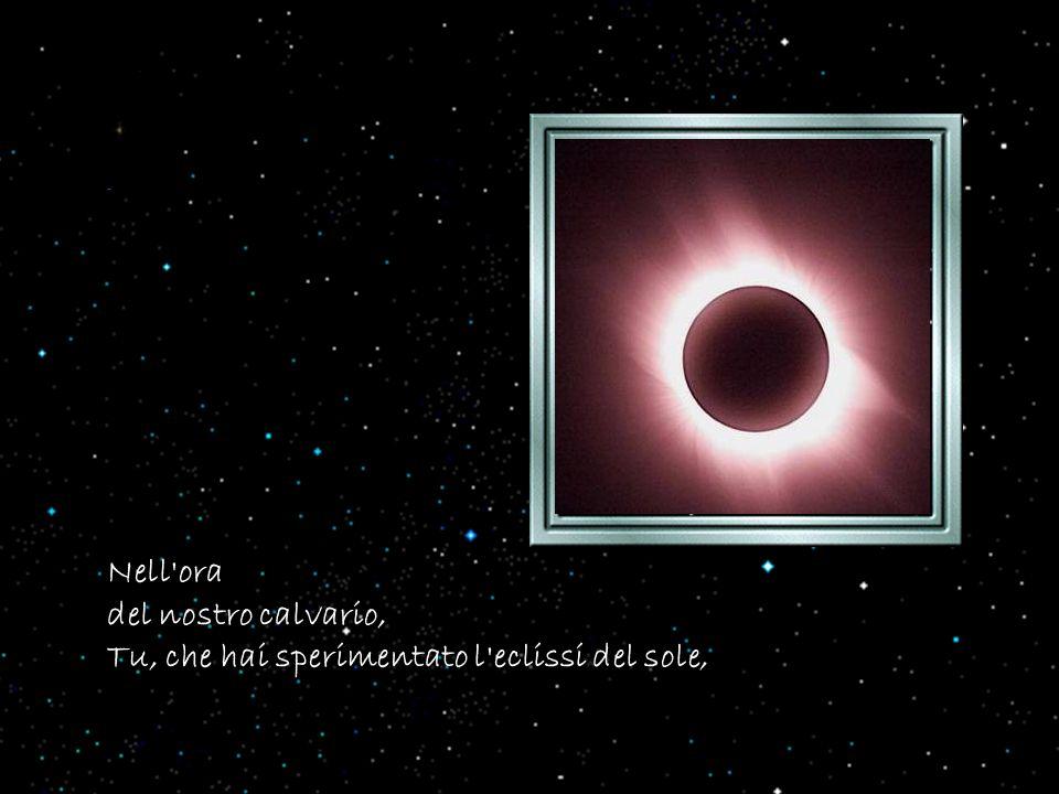 Nell ora del nostro calvario, Tu, che hai sperimentato l eclissi del sole,