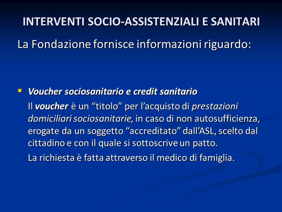 INTERVENTI SOCIO-ASSISTENZIALI E SANITARI La Fondazione fornisce informazioni riguardo: Voucher sociosanitario e credit sanitario Voucher sociosanitar