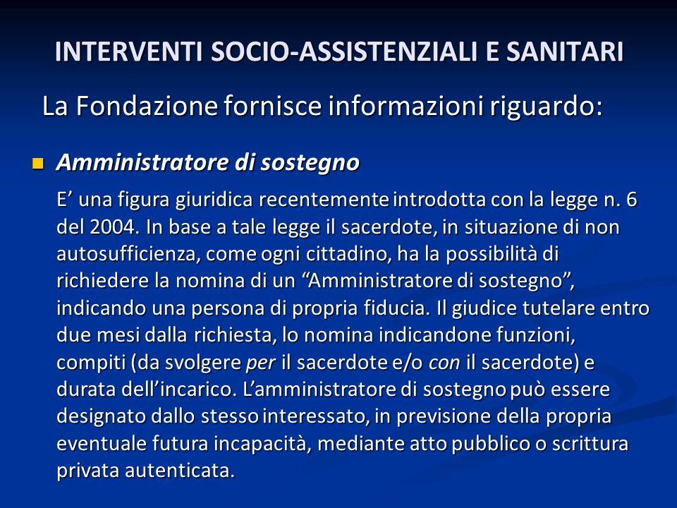 INTERVENTI SOCIO-ASSISTENZIALI E SANITARI La Fondazione fornisce informazioni riguardo: Amministratore di sostegno Amministratore di sostegno E una fi