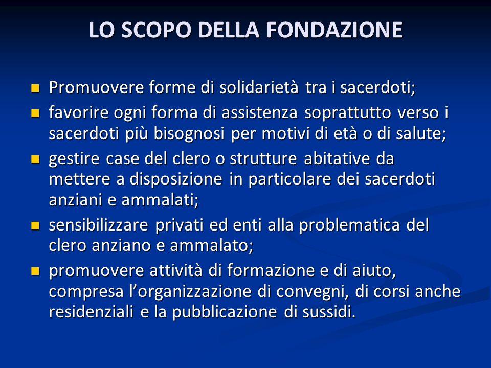 LO SCOPO DELLA FONDAZIONE LO SCOPO DELLA FONDAZIONE Promuovere forme di solidarietà tra i sacerdoti; Promuovere forme di solidarietà tra i sacerdoti;