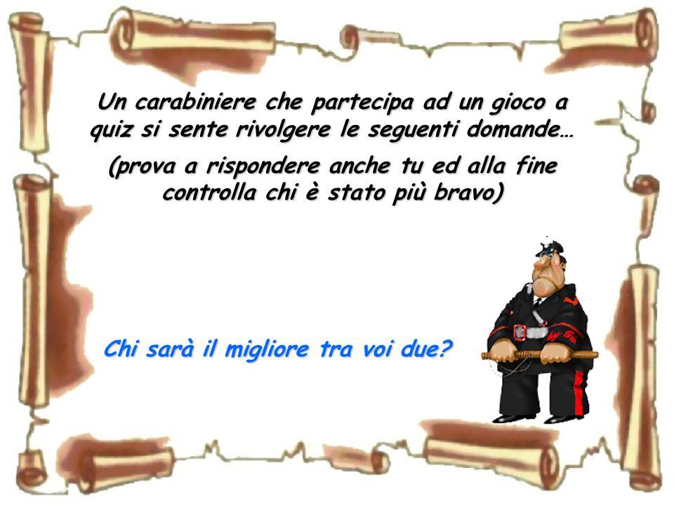 Un carabiniere che partecipa ad un gioco a quiz si sente rivolgere le seguenti domande… (prova a rispondere anche tu ed alla fine controlla chi è stato più bravo) Chi sarà il migliore tra voi due?