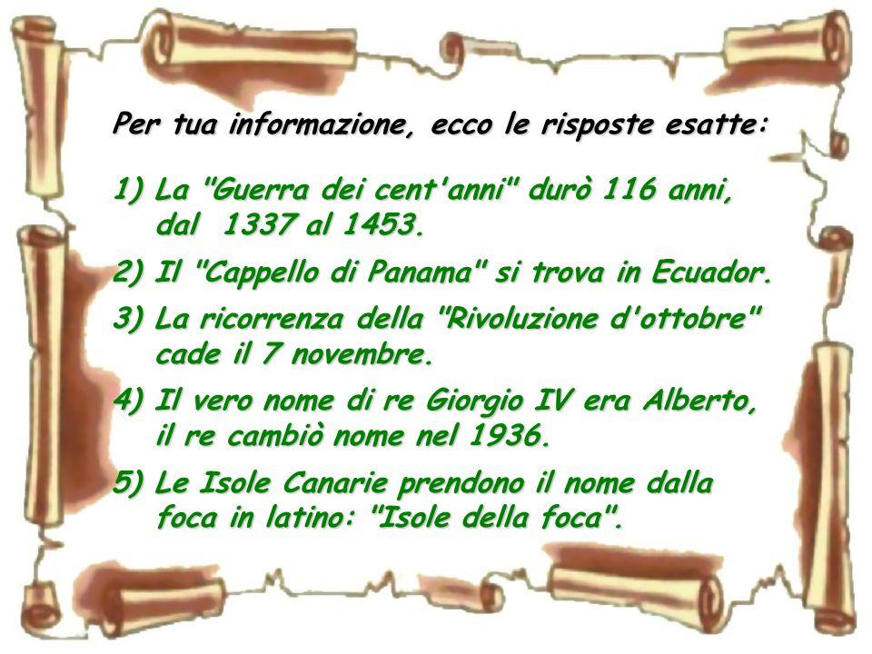 Per tua informazione, ecco le risposte esatte: 1)La Guerra dei cent anni durò 116 anni, dal 1337 al 1453.
