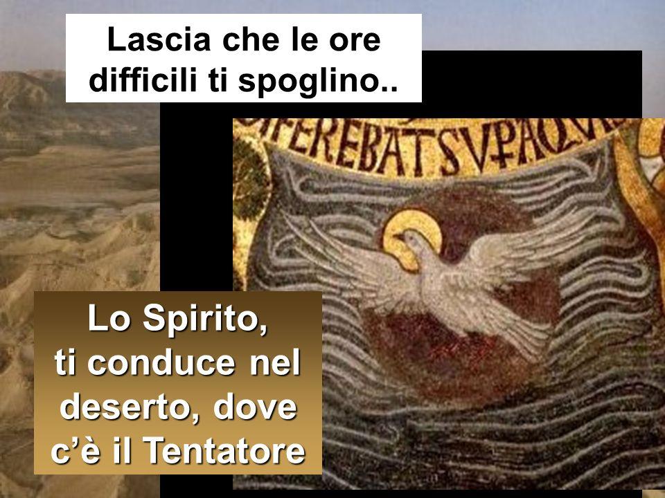 Lo Spirito, ti conduce nel deserto, dove cè il Tentatore Lascia che le ore difficili ti spoglino..