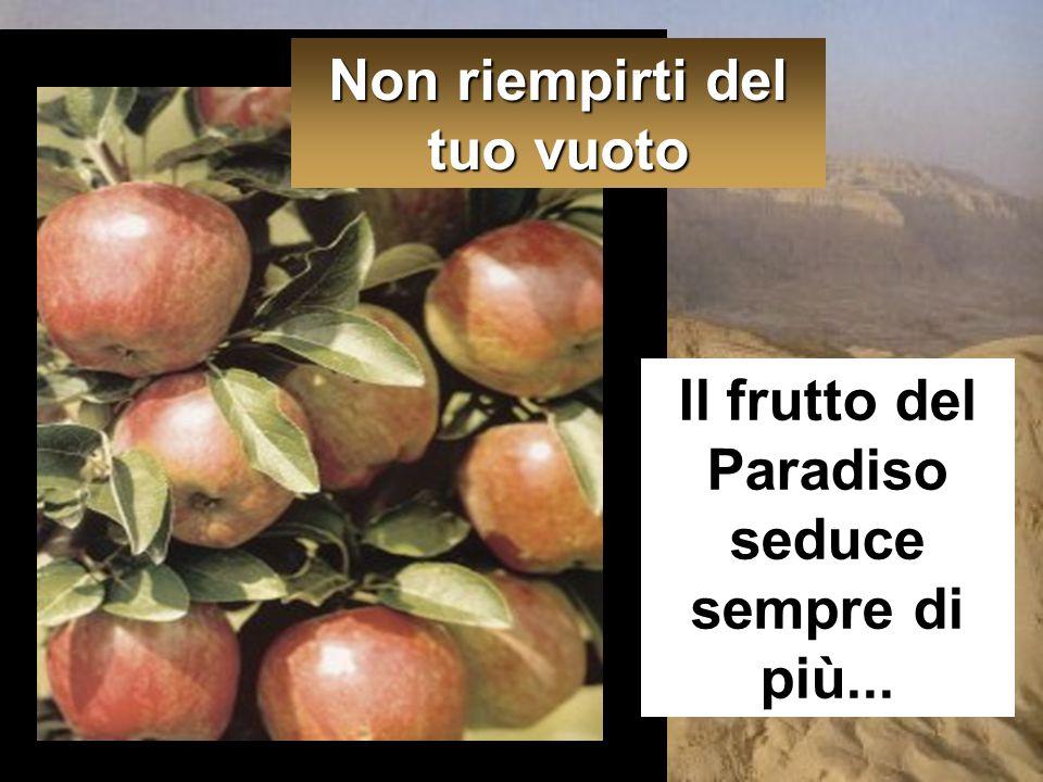 Il frutto del Paradiso seduce sempre di più... Non riempirti del tuo vuoto
