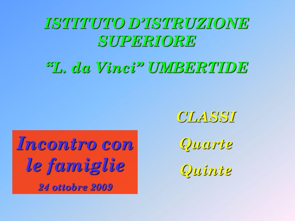 Incontro con le famiglie 24 ottobre 2009 CLASSIQuarteQuinte ISTITUTO DISTRUZIONE SUPERIORE L. da Vinci UMBERTIDE