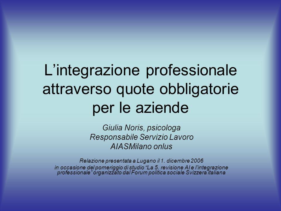 Lintegrazione professionale attraverso quote obbligatorie per le aziende Giulia Noris, psicologa Responsabile Servizio Lavoro AIASMilano onlus Relazione presentata a Lugano il 1.