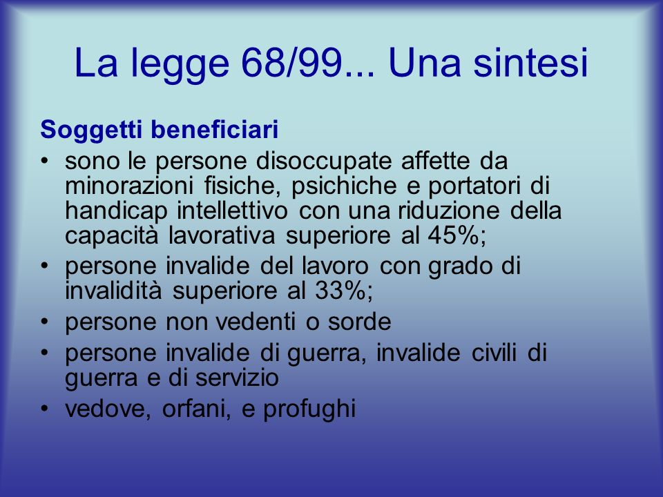 La legge 68/99... Una sintesi Soggetti beneficiari sono le persone disoccupate affette da minorazioni fisiche, psichiche e portatori di handicap intel
