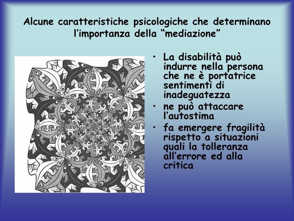 Alcune caratteristiche psicologiche che determinano limportanza della mediazione La disabilità può indurre nella persona che ne è portatrice sentimenti di inadeguatezza ne può attaccare lautostima fa emergere fragilità rispetto a situazioni quali la tolleranza allerrore ed alla critica