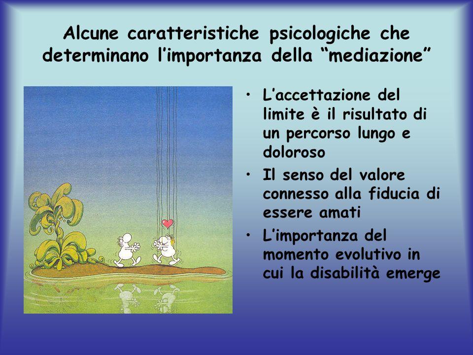 Alcune caratteristiche psicologiche che determinano limportanza della mediazione Laccettazione del limite è il risultato di un percorso lungo e doloroso Il senso del valore connesso alla fiducia di essere amati Limportanza del momento evolutivo in cui la disabilità emerge