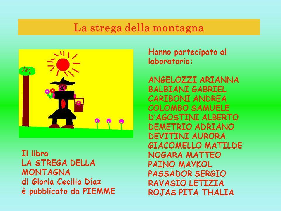 La strega della montagna Il libro LA STREGA DELLA MONTAGNA di Gloria Cecilia Díaz è pubblicato da PIEMME Hanno partecipato al laboratorio: ANGELOZZI A