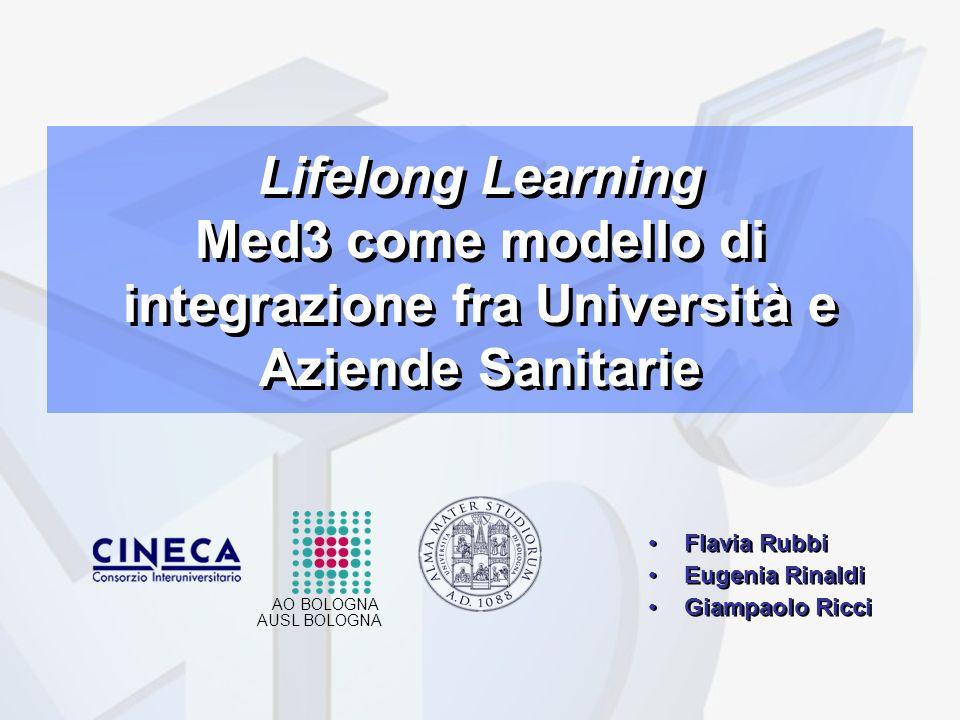 Lifelong Learning Med3 come modello di integrazione fra Università e Aziende Sanitarie Flavia Rubbi Eugenia Rinaldi Giampaolo Ricci Flavia Rubbi Eugenia Rinaldi Giampaolo Ricci AUSL BOLOGNA AO BOLOGNA