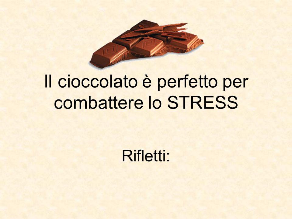 Il cioccolato è perfetto per combattere lo STRESS Rifletti: