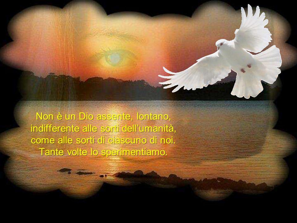 Non è un Dio assente, lontano, indifferente alle sorti dellumanità, come alle sorti di ciascuno di noi.