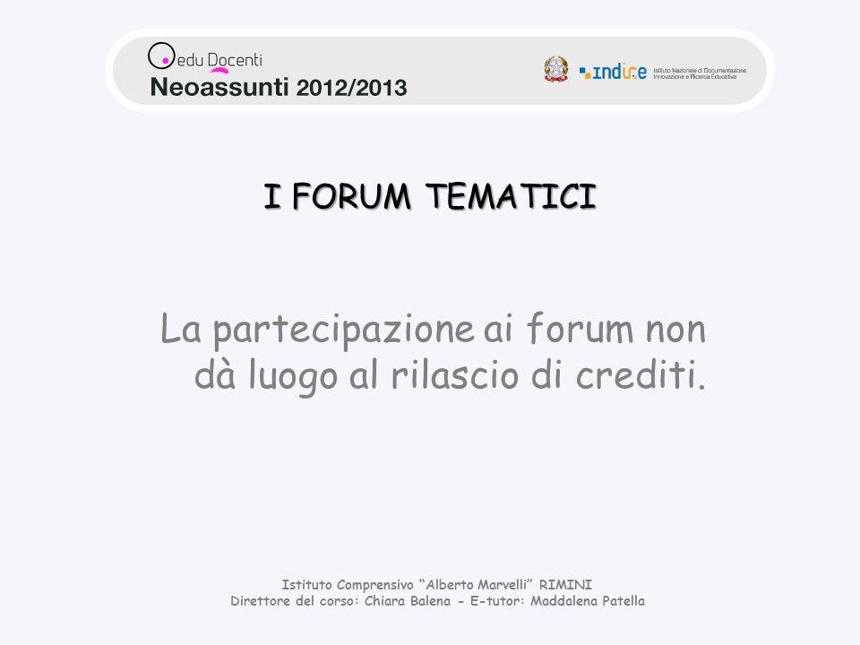Istituto Comprensivo Alberto Marvelli RIMINI Direttore del corso: Chiara Balena - E-tutor: Maddalena Patella I FORUM TEMATICI La partecipazione ai forum non dà luogo al rilascio di crediti.
