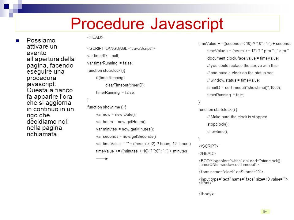 Procedure Javascript Finora abbiamo inserito diverse procedure javascript, ma vi ha provveduto automaticamente dreamweaver. Proviamo adesso ad inserir