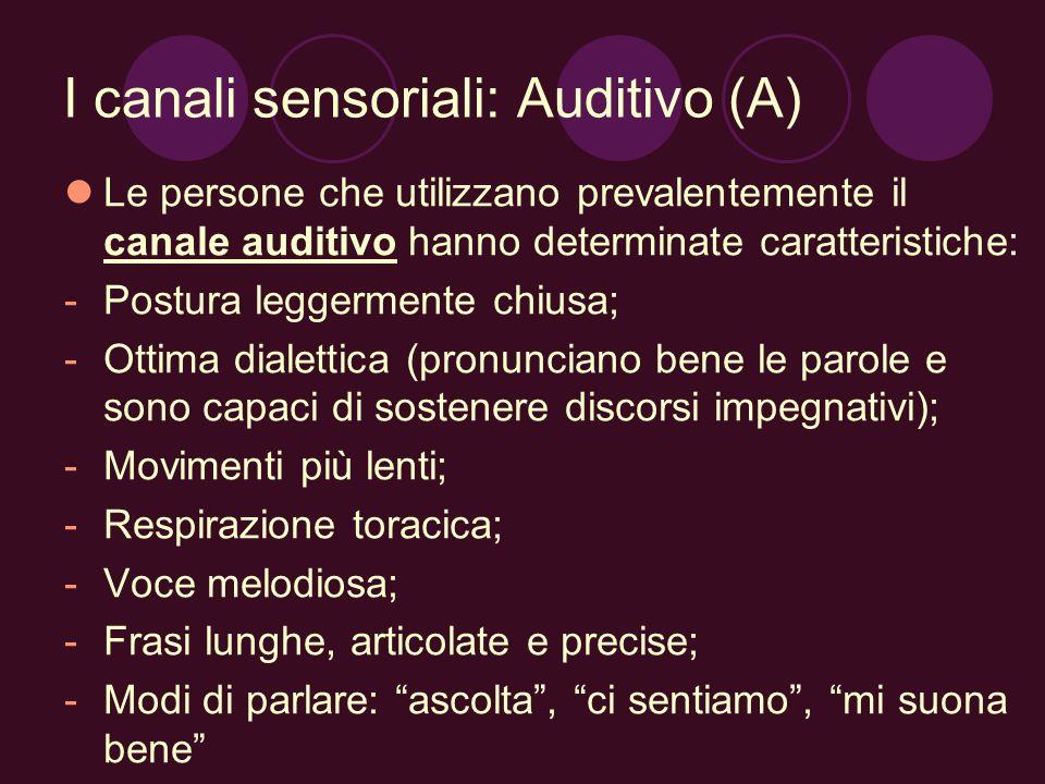 I canali sensoriali: Auditivo (A) Le persone che utilizzano prevalentemente il canale auditivo hanno determinate caratteristiche: -Postura leggermente chiusa; -Ottima dialettica (pronunciano bene le parole e sono capaci di sostenere discorsi impegnativi); -Movimenti più lenti; -Respirazione toracica; -Voce melodiosa; -Frasi lunghe, articolate e precise; -Modi di parlare: ascolta, ci sentiamo, mi suona bene