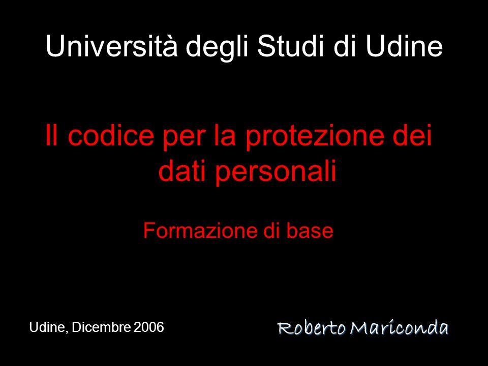 Università degli Studi di Udine Il codice per la protezione dei dati personali Formazione di base Udine, Dicembre 2006 Roberto Mariconda