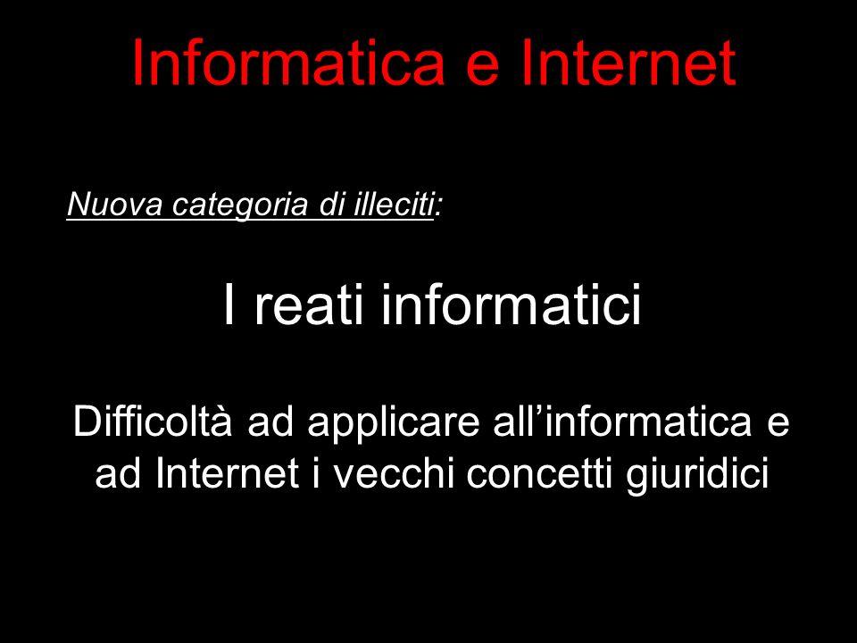 Nuova categoria di illeciti: I reati informatici Difficoltà ad applicare allinformatica e ad Internet i vecchi concetti giuridici Informatica e Internet