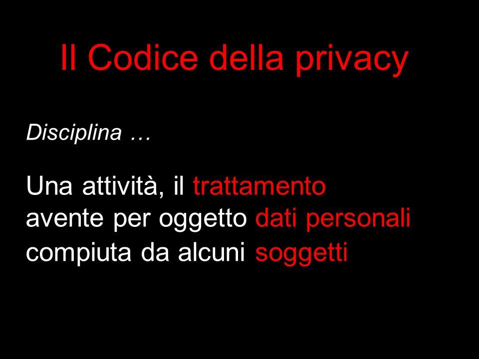 Disciplina … Una attività, il trattamento avente per oggetto dati personali compiuta da alcuni soggetti Il Codice della privacy